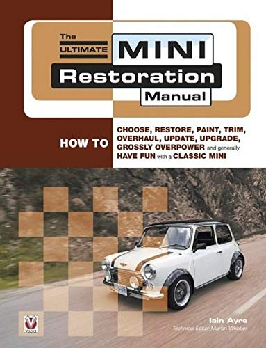 The Ultimate Mini Restoration Manual (Restoration Manuals): How to Choose, Restore, Paint, Trim, Overhaul, Update, Upgrade, Grossly Overpower and Generally Have Fun with a Classic Mini