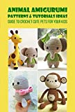 Animal Amigurumi Patterns & Tutorials Ideas: Guide to Crochet Cute Pets for Your...