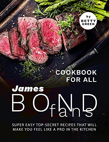 Cookbook For All James Bond Fans: Super Easy Top-Secret...