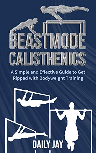 Beastmode Calisthenics: A Simple and Effective Guide to Get Ripped with Bodyweight Training (Mindful Body Fitness Book 2)