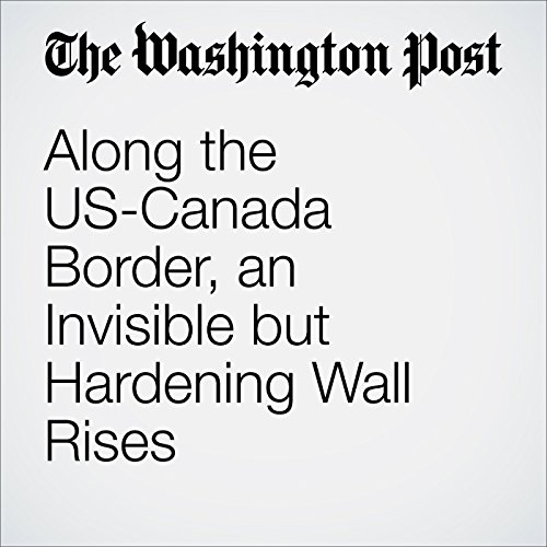 Along the US-Canada Border, an Invisible but Hardening Wall Rises cover art
