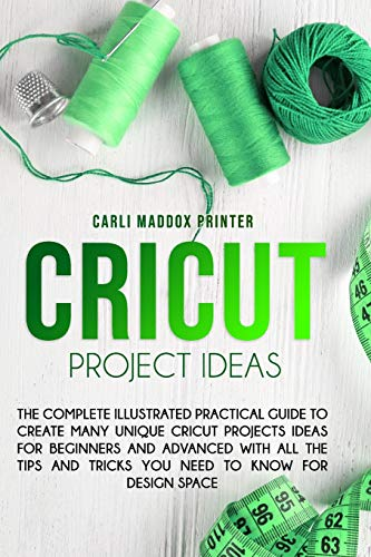 Cricut Project Ideas: The Complete Illustrated Practical Guide to Create Many Unique Cricut Projects Ideas For Beginners And Advanced With All the Tips and Tricks You Need To Know for Design Space