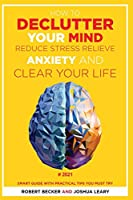 How to Declutter Your Mind Reduce Stress, Relieve Anxiety and Clear Your Life: 2021 - Smart Guide with Practical Tips You Must Try