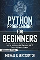 Python Programming for Beginners: Your Personal Guide for Getting into Programming, Level Up Your Coding Skills from Scratch and Use Python Like A Mother Language (Python Programming Language)