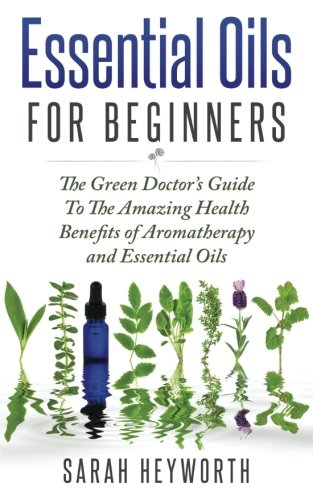 Essential Oils Recipes : The Green Doctor?s Guide To The Amazing Health Benefits (Spiritual Pursuit) (Volume 1)