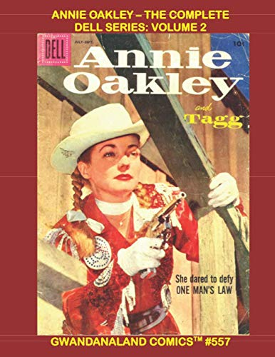 Annie Oakley - The Complete Dell Series: Volume 2: Gwandanaland Comics #557 --The Queen of the Western Sharpshooter -- Classic Western Adventures - Issues #8-13 - Plus 'Luke Short ' Top Gun'