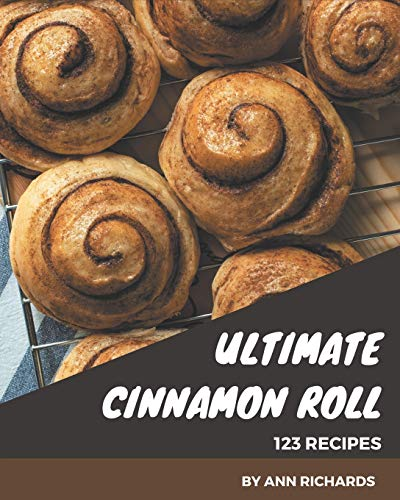 123 Ultimate Cinnamon Roll Recipes: Home Cooking Made Easy with Cinnamon Roll Cookbook!
