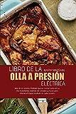 Libro de la olla a presión eléctrica: Más de 50 recetas infalibles que se cocinan solas en su olla instantánea, además de consejos y trucos para obtener el mejor resultado en cada ocasión