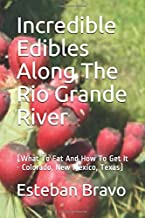 Incredible Edibles Along The Rio Grande River: (What To Eat And How To Get It - Colorado, New Mexico, Texas)