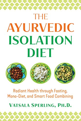 The Ayurvedic Isolation Diet: Radiant Health through Fasting, Mono-Diet, and Smart Food Combining