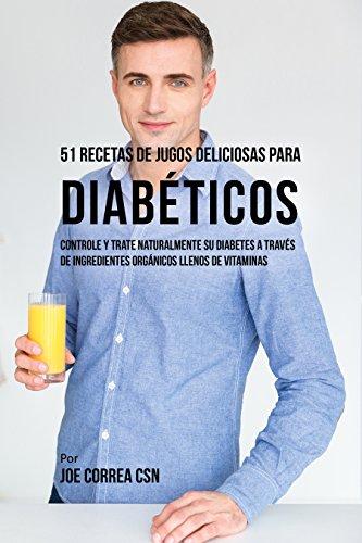 51 Recetas de Jugos Deliciosos Para Diabéticos: Controle y Trate Naturalmente su Diabetes a Través de Ingredientes Orgánicos Llenos de Vitaminas