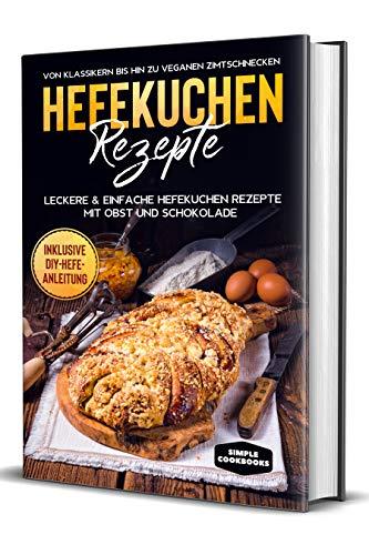 Hefekuchen Rezepte: Leckere & einfache Hefekuchen Rezepte mit Obst und Schokolade - Von Klassikern bis hin zu veganen Zimtschnecken - Inklusive DIY-Hefe-Anleitung