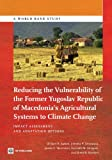 Reducing the Vulnerability of the Former Yugoslav Republic of Macedonia's Agricultural Systems to Climate Change: Impact Assessment and Adaptation Options (World Bank Studies)
