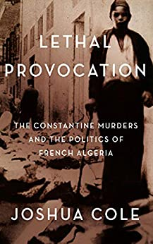 Lethal Provocation: The Constantine Murders and the Politics of French Algeria by [Joshua Cole]