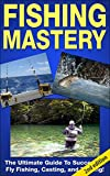 FISHING MASTERY GUIDE 2ND EDITION: The Ultimate Guide to Successful Fly Fishing, Casting, and Trolling! (Fly Fishing, Trolling, Casting, Lures, Fishing ... Trout Fishing, Angler) (English Edition)