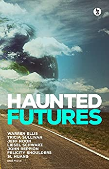 Haunted Futures: Tomorrow is Coming by [Salomé Jones, Warren Ellis, Tricia Sullivan, Jeff Noon, Liesel  Schwarz, John Reppion, SL Huang, Felicity Shoulders]