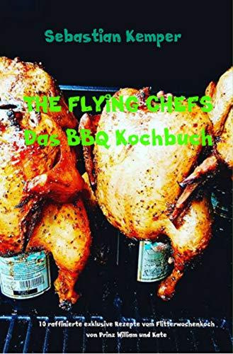THE FLYING CHEFS Das BBQ Kochbuch: 10 raffinierte exklusive Rezepte vom Flitterwochenkoch von Prinz William und Kate (THE FLYING CHEFS Themenkochbücher 13)