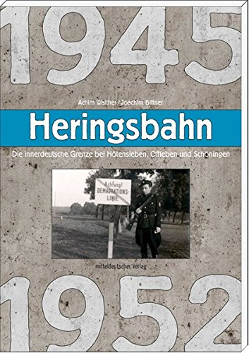 Heringsbahn: Die innerdeutsche Grenze bei Hötensleben, Offleben und Schöningen 1945 bis 1952