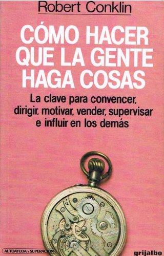 Como Hacer Que LA Gente Haga Cosas/How to Get People to Do Things (Spanish Edition)