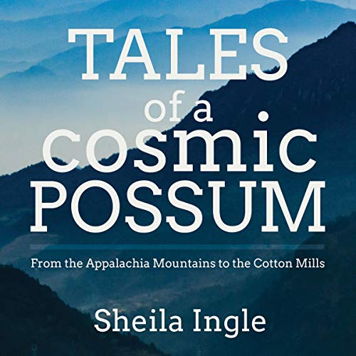 Tales of a Cosmic Possum: From the Appalachia Mountains to the Cotton Mills Audiobook By Sheila Ingle cover art