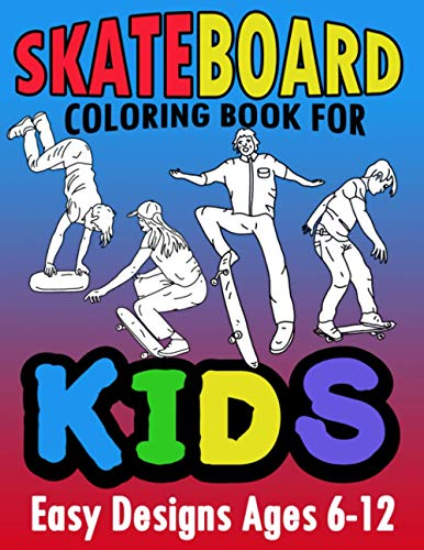 Skateboard Coloring Book For Kids Easy Designs Ages 6-12: Fun Tricks At The Parks, On Ramps And Rails To Calm The Mind While Relaxing