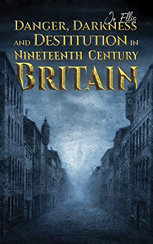 Danger, Darkness and Destitution in Nineteenth Century Britain by [Jo Ellis]