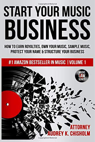 Start Your Music Business: How to Earn Royalties, Own Your Music, Sample Music, Protect Your Name & Structure Your Music Business: Volume 1