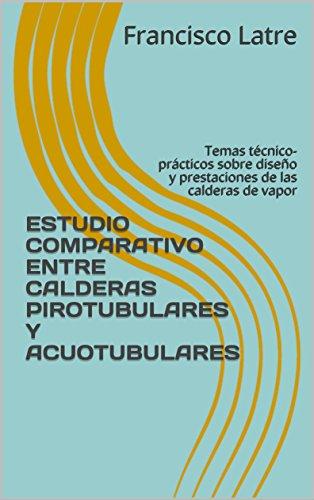ESTUDIO COMPARATIVO ENTRE CALDERAS PIROTUBULARES Y ACUOTUBULARES: Temas técnico-prácticos sobre diseño y prestaciones de las calderas de vapor