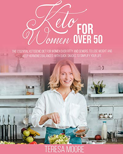 Keto for Women over 50: The Essential Ketogenic Diet for Women over Fifty and Seniors, to Lose Weight and Keep Hormones Balanced. with Quick Snacks to ... Your Life (Diet for Women over 50 Book 1)