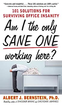 Am I The Only Sane One Working Here?: 101 Solutions for Surviving Office Insanity by [Albert J. Bernstein]