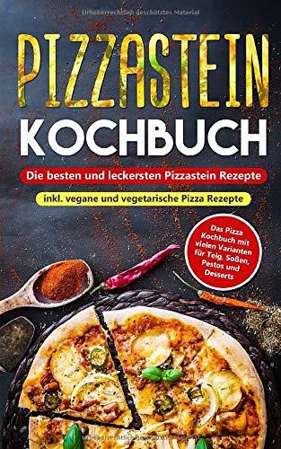 Pizzastein Kochbuch - Die besten und leckersten Pizzastein Rezepte inkl. vegane und vegetarische Pizza Rezepte: Das Pizza Kochbuch mit vielen Varianten für Teig, Soßen, Pestos und Desserts