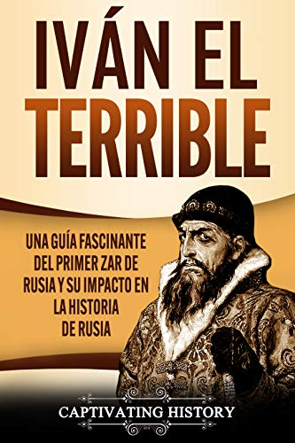 Iván el Terrible: Una guía fascinante del primer zar de Rusia y su impacto en la historia de Rusia