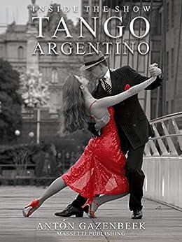 [Antón Gazenbeek, Eddie Arrossi]のInside the Show Tango Argentino (English Edition)
