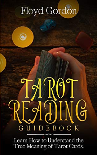 Tarot Reading Guidebook: Learn How to Understand The True Meaning of Tarot Cards
