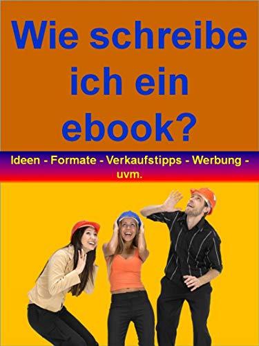 Wie schreibe ich ein ebook?: Ideen - Formate - Verkaufstipps - Werbung - Tipps - rund...