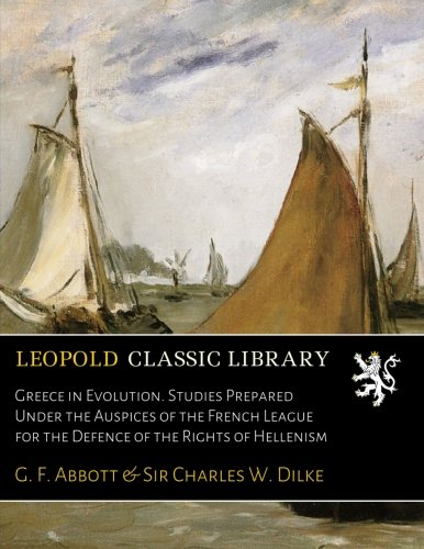 Greece in Evolution. Studies Prepared Under the Auspices of the French League for the Defence of the Rights of Hellenism