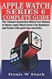 APPLE WATCH SERIES 6 COMPLETE GUIDE: The Ultimate Instruction iWatch User Manual to Master Apple Watch Series 6 for Beginners and Seniors with quick tips and tricks