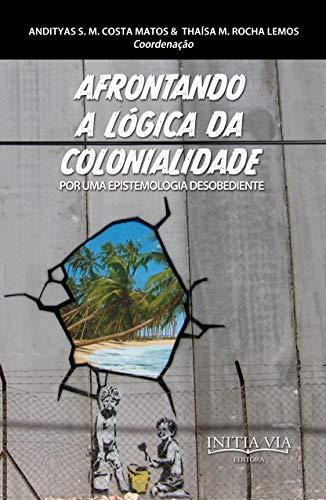 Afrontando a lógica da colonialidade: por uma epistemologia desobediente (Desobediências e Democracias Radicais: a potência comum dos direitos que vêm Livro 3)