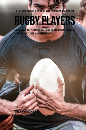 The Beginners Guidebook To Mental Toughness Training For Rugby Players