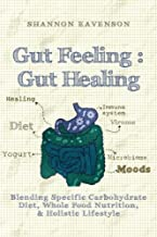 Gut Feeling : Gut Healing: Blending Specific Carbohydrate Diet, Whole Food Nutrition, & Holistic Lifestyle