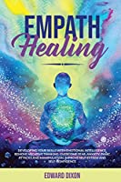 Empath Healing: Developing your Skills with Emotional Intelligence. Remove Negative Thinking. Overcome Fear, Anxiety, Panic Attacks and Manipulation. Improve Self-Esteem and Self-Confidence