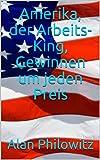 Amerika, der Arbeits-King, Gewinnen um jeden Preis (German Edition)