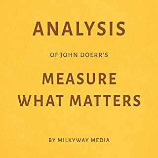 Analysis of John Doerr's Measure What Matters     By Milkyway Media              By:                                                                                                                                 Milkyway Media                               Narrated by:                                                                                                                                 Adrienne Walker                      Length: 26 mins     10 ratings     Overall 3.9