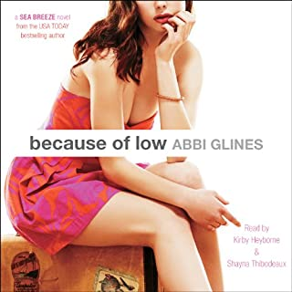 Because of Low                   Written by:                                                                                                                                 Abbi Glines                               Narrated by:                                                                                                                                 Kirby Heyborne,                                                                                        Shayna Thibodeaux                      Length: 7 hrs and 4 mins     Not rated yet     Overall 0.0