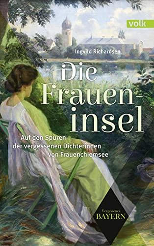 Die Fraueninsel: Auf den Spuren der vergessenen Künstlerinnen von Frauenchiemsee (Vergessenes Bayern)