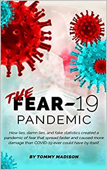 The FEAR-19 Pandemic: How lies, damn lies, and fake statistics created a pandemic of fear that spread faster and created more damage than COVID-19 ever could have by itself. by [Tommy Madison]