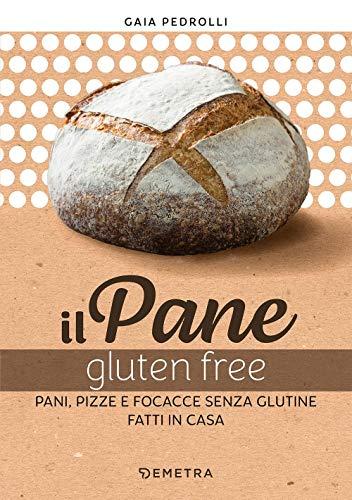 Il pane gluten free. Pani, pizze e focacce fatte in casa