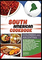 South American Cookbook Colombia and Argentina: If You Are Keen to Learn How to Cook Tasty Food from Differents Cultures, Here You Can Find Quick and Appetizing Recipes from Colombia and Argentina, for an Healthy Meal Plan!