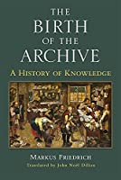 The Birth of the Archive: A History of Knowledge (Cultures of Knowledge in the Early Modern World)