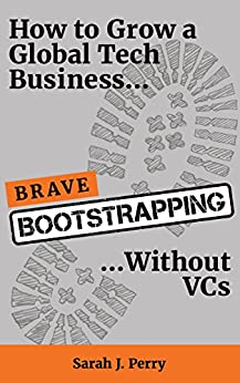 Brave Bootstrapping: How to Grow a Global Tech Business Without VCs by [Sarah J Perry]